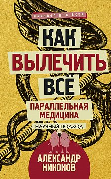Александр Никонов - Как вылечить все. Параллельная медицина. Научный подход