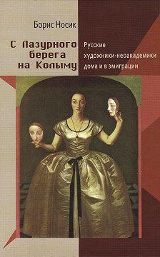 Борис Носик - С Лазурного Берега на Колыму. Русские художники-неоакадемики дома и в эмиграции