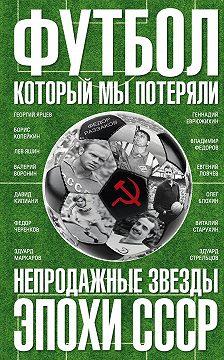 Федор Раззаков - Футбол, который мы потеряли. Непродажные звезды эпохи СССР