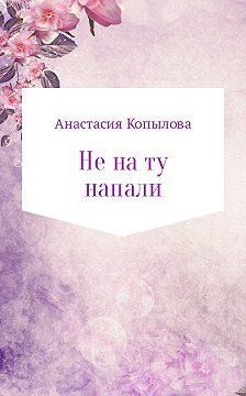 Анастасия Копылова - Не на ту напали
