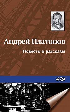 Андрей Платонов - Повести и рассказы