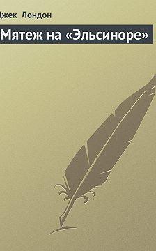 Джек Лондон - Мятеж на «Эльсиноре»