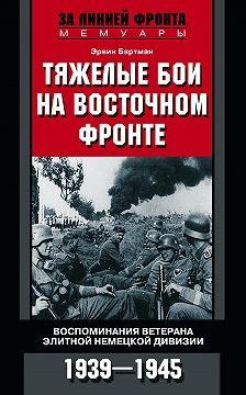Эрвин Бартман - Тяжелые бои на Восточном фронте. Воспоминания ветерана элитной немецкой дивизии. 1939—1945