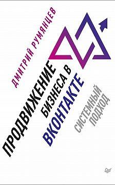 Дмитрий Румянцев - Продвижение бизнеса в ВКонтакте. Системный подход