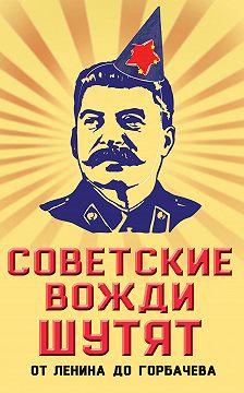 Михаил Вострышев - Советские вожди шутят. От Ленина до Горбачева
