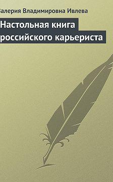 Валерия Ивлева - Настольная книга российского карьериста