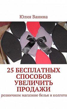 Юлия Ванина - 25бесплатных способов увеличить продажи. Врозничном магазине белья иколготок