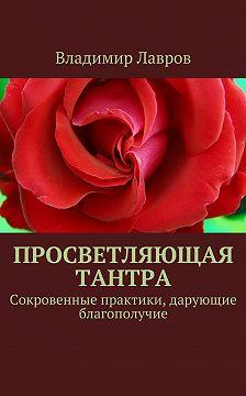 Владимир Лавров - Просветляющая тантра. Сокровенные практики, дарующие благополучие