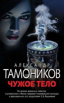 Александр Тамоников - Чужое тело