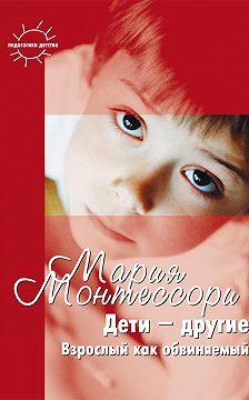 Мария Монтессори - Дети – другие. Взрослый как обвиняемый. Часть первая