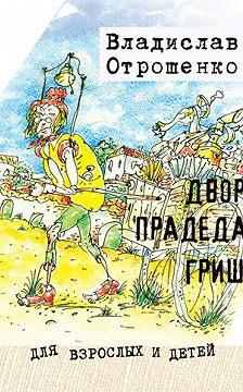 Владислав Отрошенко - Двор прадеда Гриши (сборник)