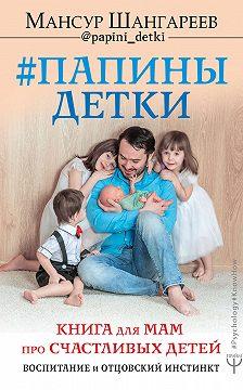 Мансур Шангареев - Папины детки. Книга для мам про счастливых детей, воспитание и отцовский инстинкт