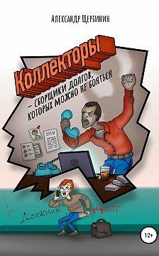 Александр Щербинин - Коллекторы & сборщики долгов, которых можно не бояться