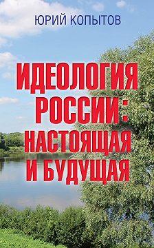 Юрий Копытов - Идеология России: настоящая и будущая