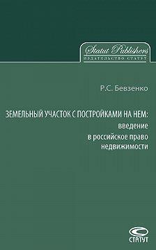 Роман Бевзенко - Земельный участок с постройками на нем. Введение в российское право недвижимости