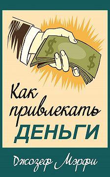 Джозеф Мэрфи - Как привлекать деньги