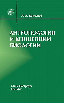 Николай Курчанов - Антропология и концепции биологии