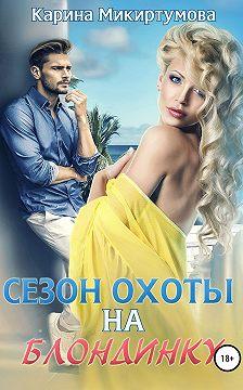 Карина Микиртумова - Сезон охоты на блондинку