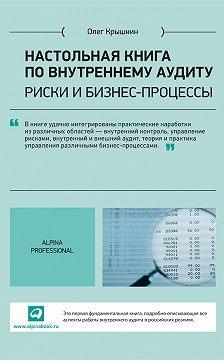 Олег Крышкин - Настольная книга по внутреннему аудиту. Риски и бизнес-процессы