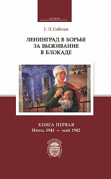 Геннадий Соболев - Ленинград в борьбе за выживание в блокаде. Книга первая: июнь 1941 – май 1942