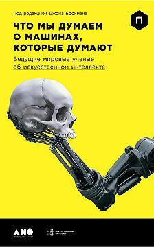 Джон Брокман - Что мы думаем о машинах, которые думают: Ведущие мировые ученые об искусственном интеллекте