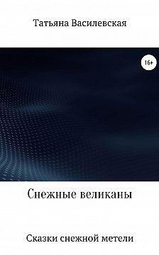 Татьяна Василевская - Снежные великаны