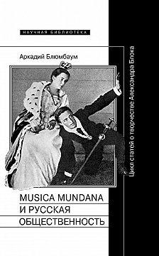 Аркадий Блюмбаум - Musica mundana и русская общественность. Цикл статей о творчестве Александра Блока