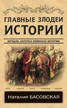 Наталия Басовская - Главные злодеи истории. Негодяи, которые изменили историю