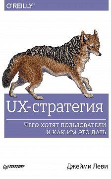 Джейми Леви - UX-стратегия. Чего хотят пользователи и как им это дать