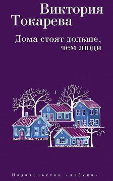 Виктория Токарева - Дома стоят дольше, чем люди (сборник)