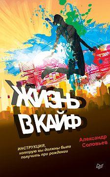 Александр Соловьев - Жизнь в кайф. Инструкция, которую вы должны были получить при рождении