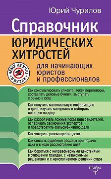 Юрий Чурилов - Справочник юридических хитростей для начинающих юристов и профессионалов