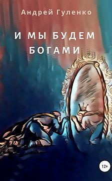 Андрей Гуленко - И мы будем богами