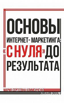 Мария Клименченко - Основы интернет-маркетинга: «снуля» дорезультата