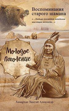 Хамархан Хамтай Александр - Воспоминания старого шамана. Молодое поколение