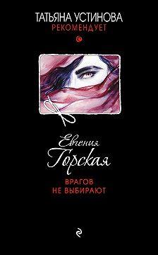 Евгения Горская - Врагов не выбирают