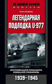 Хайнц Шаффер - Легендарная подлодка U-977. Воспоминания командира немецкой субмарины. 1939–1945