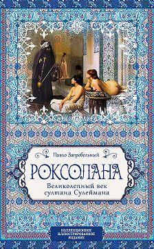 Павел Загребельный - Роксолана. Великолепный век султана Сулеймана