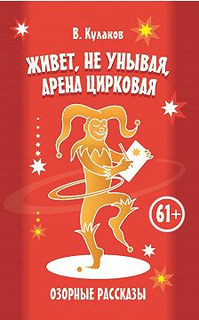 Владимир Кулаков - Живет, не унывая, арена цирковая. Озорные рассказы