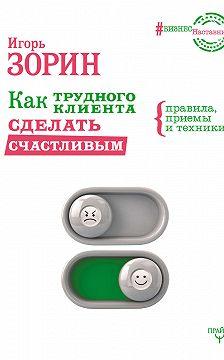 Игорь Зорин - Как трудного клиента сделать счастливым. Правила, приемы и техники