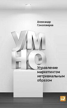Александр Соколоверов - УМНО, или Управление маркетингом нетривиальным образом