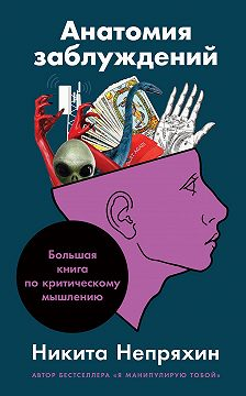 Никита Непряхин - Анатомия заблуждений. Большая книга по критическому мышлению