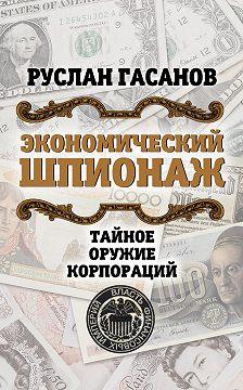 Руслан Гасанов - Экономический шпионаж. Тайное оружие корпораций