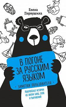 Елена Первушина - В погоне за русским языком: заметки пользователя. Невероятные истории из жизни букв, слов и выражений