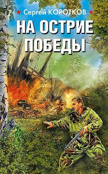 Сергей Коротков - На острие победы