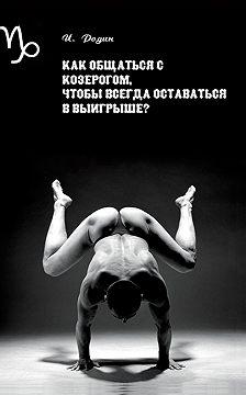 Игорь Родин - Как общаться с Козерогом, чтобы всегда оставаться в выигрыше?