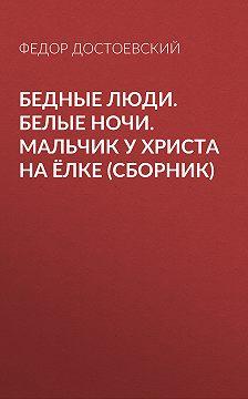Федор Достоевский - Бедные люди. Белые ночи. Мальчик у Христа на ёлке (сборник)