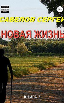Сергей Савелов - Новая жизнь. Книга 2