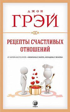 Джон Грэй - Рецепты счастливых отношений