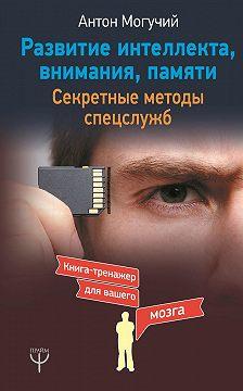 Антон Могучий - Развитие интеллекта, внимания, памяти. Секретные методы спецслужб